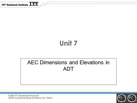 © 2006 ITT Educational Services Inc. CD230 Architectural Design & Drafting: Unit 7 Slide 1 Unit 7 AEC Dimensions and Elevations in ADT.