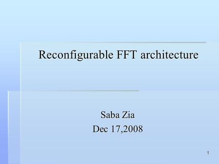 1 Reconfigurable FFT architecture Reconfigurable FFT architecture Saba Zia Dec 17,2008.
