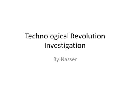 Technological Revolution Investigation By:Nasser.