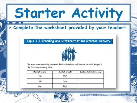 Starter Activity Complete the worksheet provided by your teacher!