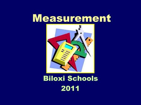 Measurement Biloxi Schools 2011. What do you remember??? How many feet in a yard? How many quarters in a dollar? How many minutes in an hour? How many.