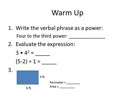 Warm Up 1.Write the verbal phrase as a power: Four to the third power: ______________ 2.Evaluate the expression: 3 4 2 = _____ (5-2) ÷ 1 = _____ 3. 4 ft.