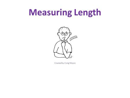 Measuring Length Created by Craig Mason. Measuring Length ½ of an Inch To the Inch ¼ of an Inch Conversions PowerPoint Created by Craig Mason.
