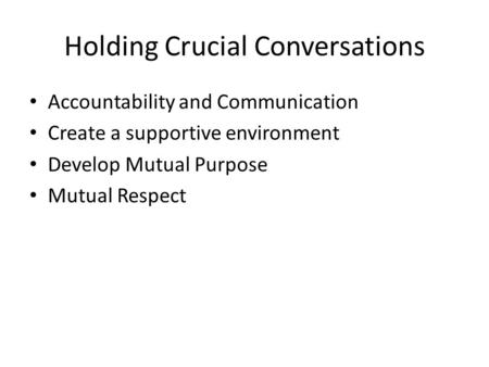 Holding Crucial Conversations Accountability and Communication Create a supportive environment Develop Mutual Purpose Mutual Respect.