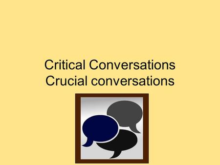 Critical Conversations Crucial conversations. Structure of difficult conversations 1.The What Happened Conversation Disagreement about what happened,