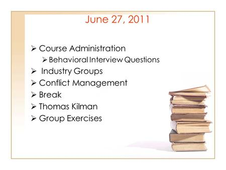 June 27, 2011  Course Administration  Behavioral Interview Questions  Industry Groups  Conflict Management  Break  Thomas Kilman  Group Exercises.