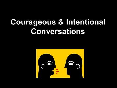 Courageous & Intentional Conversations. What is an Intentional Conversation?  Patterson et al.: A crucial conversation is a discussion between two or.