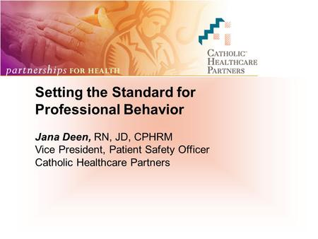 Setting the Standard for Professional Behavior Jana Deen, RN, JD, CPHRM Vice President, Patient Safety Officer Catholic Healthcare Partners.