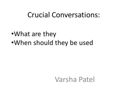 Crucial Conversations: Varsha Patel What are they When should they be used.