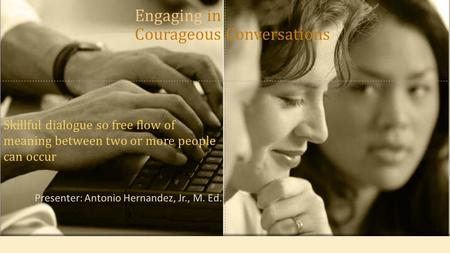 Presenter: Antonio Hernandez, Jr., M. Ed. Skillful dialogue so free flow of meaning between two or more people can occur Engaging in Courageous Conversations.