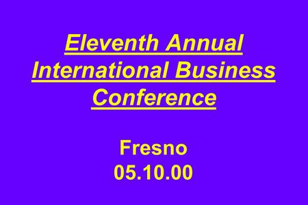 Eleventh Annual International Business Conference Fresno 05.10.00.