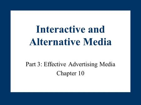 Interactive and Alternative Media Part 3: Effective Advertising Media Chapter 10.