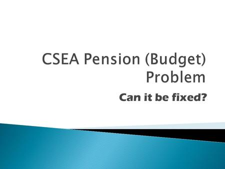 Can it be fixed?.  Each year CSEA needs to make one payment which consists of two components.  What are they? ◦ Normal Cost ◦ Shortfall amortization.