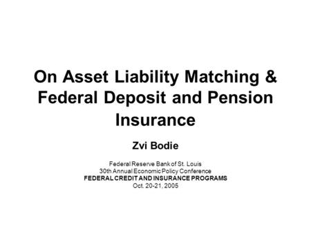 On Asset Liability Matching & Federal Deposit and Pension Insurance Zvi Bodie Federal Reserve Bank of St. Louis 30th Annual Economic Policy Conference.