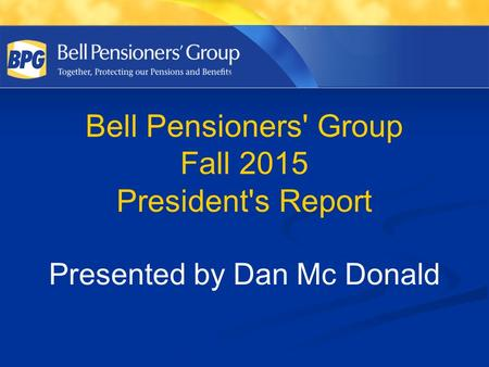 Bell Pensioners' Group Fall 2015 President's Report Presented by Dan Mc Donald.