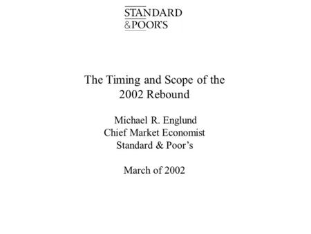 The Timing and Scope of the 2002 Rebound Michael R. Englund Chief Market Economist Standard & Poor's March of 2002.