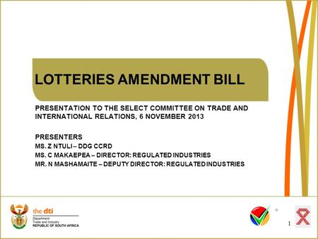 LOTTERIES AMENDMENT BILL PRESENTATION TO THE SELECT COMMITTEE ON TRADE AND INTERNATIONAL RELATIONS, 6 NOVEMBER 2013 PRESENTERS MS. Z NTULI – DDG CCRD MS.
