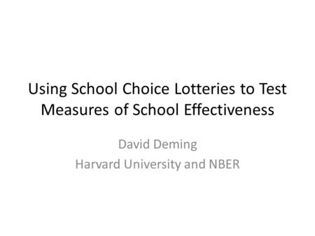 Using School Choice Lotteries to Test Measures of School Effectiveness David Deming Harvard University and NBER.