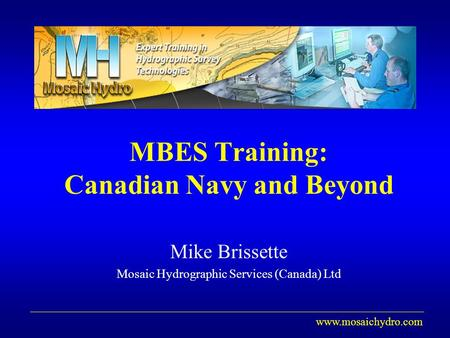 Www.mosaichydro.com MBES Training: Canadian Navy and Beyond Mike Brissette Mosaic Hydrographic Services (Canada) Ltd.