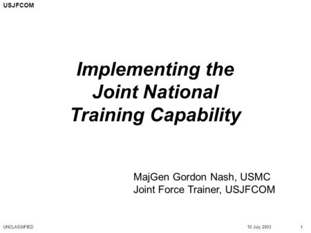 10 July 2003 Implementing the Joint National Training Capability UNCLASSIFIED 1 USJFCOM MajGen Gordon Nash, USMC Joint Force Trainer, USJFCOM.