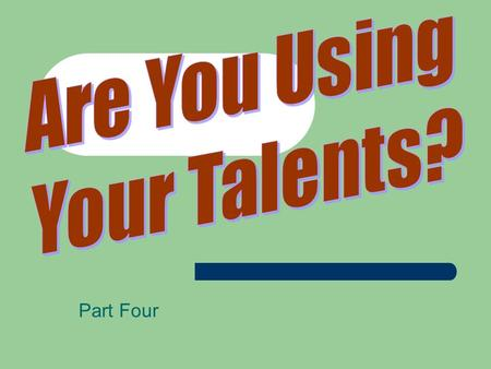 Part Four. Are You Using Your Talents? Some have observed that 10% of the people in a local church typically do 90% of the work!