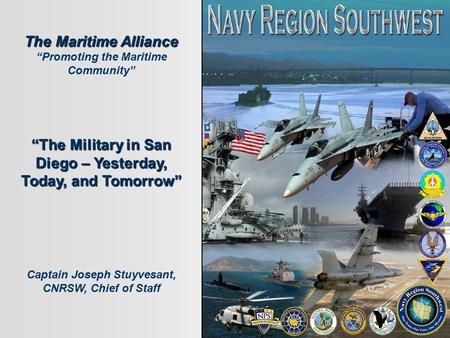 "The Maritime Alliance ""Promoting the Maritime Community"" ""The Military in San Diego – Yesterday, Today, and Tomorrow"" Captain Joseph Stuyvesant, CNRSW,"