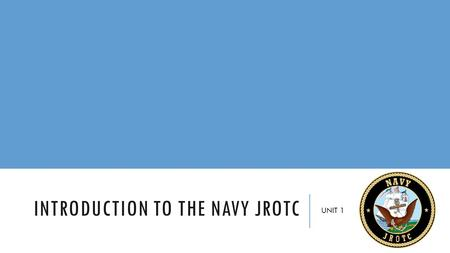 INTRODUCTION TO THE NAVY JROTC UNIT 1. CHAPTER 1 Introduction to the Navy Junior Reserve Officers Training Corps Program.