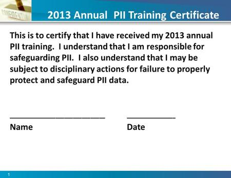 1 2013 Annual PII Training Certificate This is to certify that I have received my 2013 annual PII training. I understand that I am responsible for safeguarding.