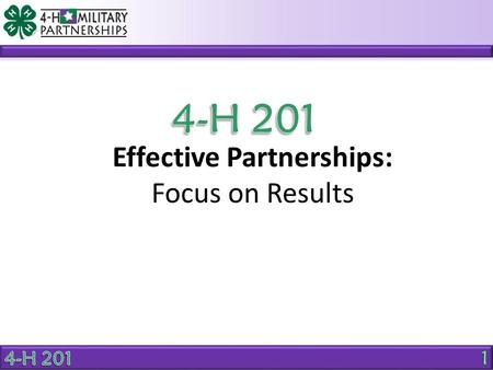 Effective Partnerships: Focus on Results. Effective Partnerships OBJECTIVE 4-H and military partners will be able to assess and align their services to.