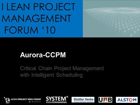 SYSTEM ® Value&Innovation I LEAN PROJECT MANAGEMENT FORUM '10 Aurora-CCPM Critical Chain Project Management with Intelligent Scheduling.