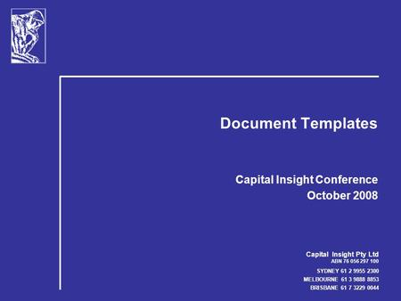 Capital Insight Pty Ltd ABN 76 056 297 100 SYDNEY 61 2 9955 2300 MELBOURNE 61 3 9888 8853 BRISBANE 61 7 3229 0044 Document Templates Capital Insight Conference.