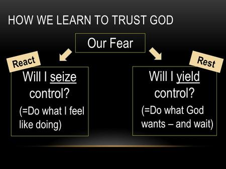 HOW WE LEARN TO TRUST GOD Our Fear Will I seize control? Will I yield control? (=Do what I feel like doing) (=Do what God wants – and wait) React Rest.