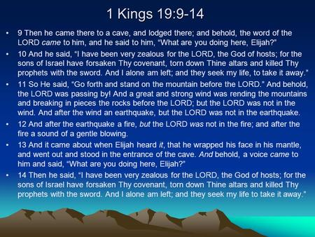 "1 Kings 19:9-14 9 Then he came there to a cave, and lodged there; and behold, the word of the LORD came to him, and he said to him, ""What are you doing."