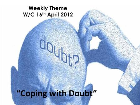 "Weekly Theme W/C 16 th April 2012 ""Coping with Doubt"""