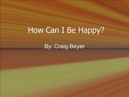 How Can I Be Happy? By: Craig Beyer. I. Introduction A.Eccl. 6:6 (NLT) He might live a thousand years twice over but not find contentment. (Amplified.