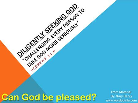 "DILIGENTLY SEEKING GOD "" CHALLENGING EVERY PERSON TO TAKE GOD MORE SERIOUSLY"" HEBREWS 11:6 From Material By: Gary Henry www.wordpoints.com Can God be pleased?"