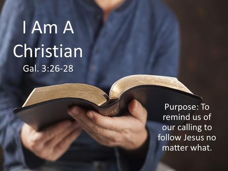 I Am A Christian Gal. 3:26-28 Purpose: To remind us of our calling to follow Jesus no matter what.