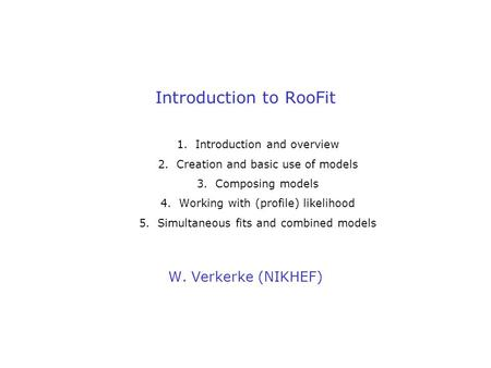 Introduction to RooFit W. Verkerke (NIKHEF) 1.Introduction and overview 2.Creation and basic use of models 3.Composing models 4.Working with (profile)