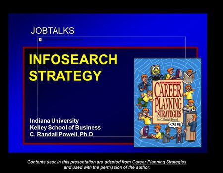 JOBTALKS INFOSEARCH STRATEGY Indiana University Kelley School of Business C. Randall Powell, Ph.D Contents used in this presentation are adapted from Career.