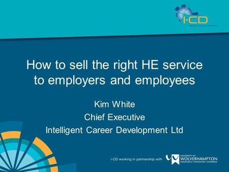 How to sell the right HE service to employers and employees Kim White Chief Executive Intelligent Career Development Ltd.