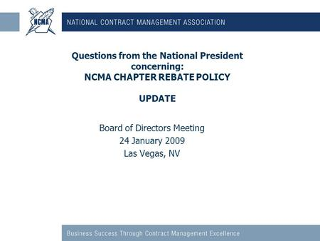 Questions from the National President concerning: NCMA CHAPTER REBATE POLICY UPDATE Board of Directors Meeting 24 January 2009 Las Vegas, NV.