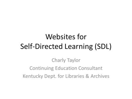 Websites for Self-Directed Learning (SDL) Charly Taylor Continuing Education Consultant Kentucky Dept. for Libraries & Archives.