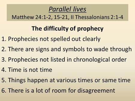Parallel lives Matthew 24:1-2, 15-21, II Thessalonians 2:1-4 The difficulty of prophecy 1. Prophecies not spelled out clearly 2. There are signs and symbols.