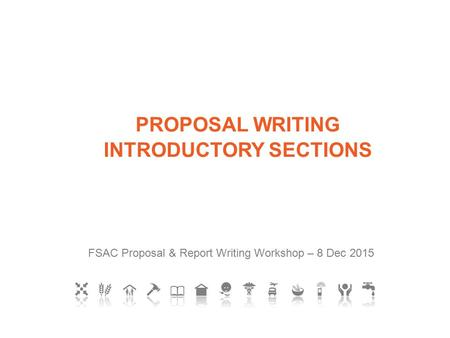 FSAC Proposal & Report Writing Workshop – 8 Dec 2015 PROPOSAL WRITING INTRODUCTORY SECTIONS.