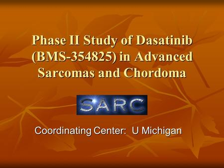 Phase II Study of Dasatinib (BMS-354825) in Advanced Sarcomas and Chordoma Coordinating Center: U Michigan.