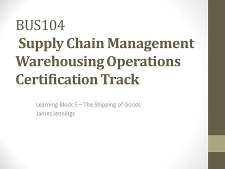 BUS104 Supply Chain Management Warehousing Operations Certification Track Learning Block 5 – The Shipping of Goods James Jennings.