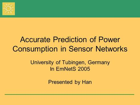 Accurate Prediction of Power Consumption in Sensor Networks University of Tubingen, Germany In EmNetS 2005 Presented by Han.