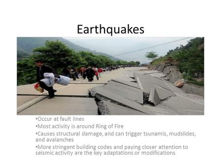 Earthquakes Occur at fault lines Most activity is around Ring of Fire Causes structural damage, and can trigger tsunamis, mudslides, and avalanches More.