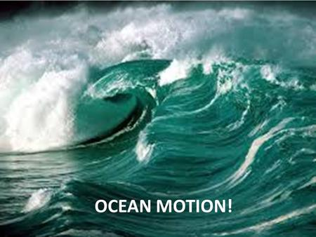 Ocean Motion OCEAN MOTION!. Waves The up and down movement of surface water. Waves are really energy! Water moves in a circular motion, while the energy.