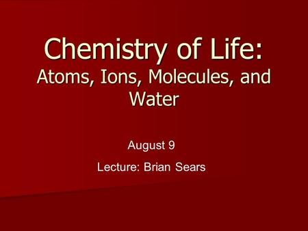 Chemistry of Life: Atoms, Ions, Molecules, and Water August 9 Lecture: Brian Sears.